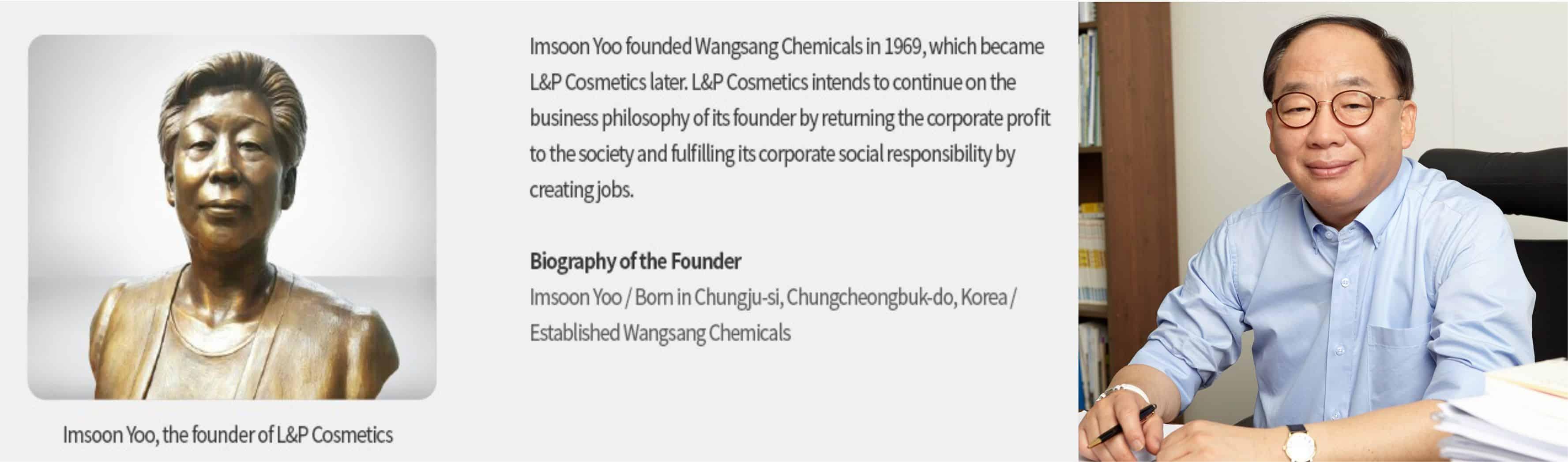 Tiền thân của L&P Cosmetics là Wangsang Chemicals được sáng lập bởi bà Imsoon Yoo sinh tại Chungju-si, Chungcheongbuk-do, Korea. Hiện tại con trai bà là ông Oh-Sub-Kwon đang là Chủ tịch kiêm Giám đốc Điều hành.